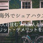 海外でシェアハウスー日本人と住む?外国人と住む?メリットとデメリットを紹介