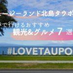 ニュージーランド北島タウポの徒歩で行けるおすすめ観光&グルメ7選