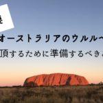 【重要】オーストラリアのウルルへー登頂するために準備するべきこと