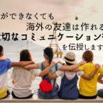 英語ができなくても海外の友達は作れる!大切なコミュニケーション術を伝授します