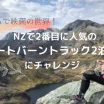 まるで映画の世界!NZで2番目に人気のルートバーン・トラック2泊3日にチャレンジ