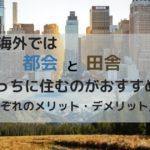 海外では都会と田舎どっちに住むのがおすすめ?それぞれのメリット・デメリット比較